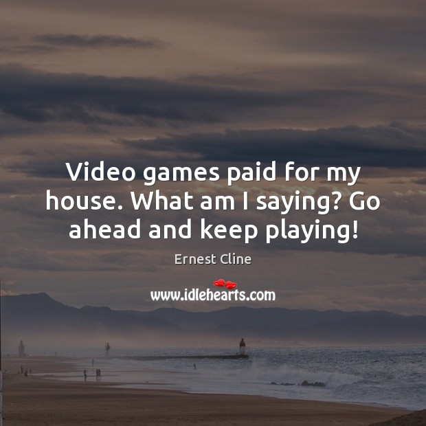Video games paid for my house. What am I saying? Go ahead and keep playing! Image