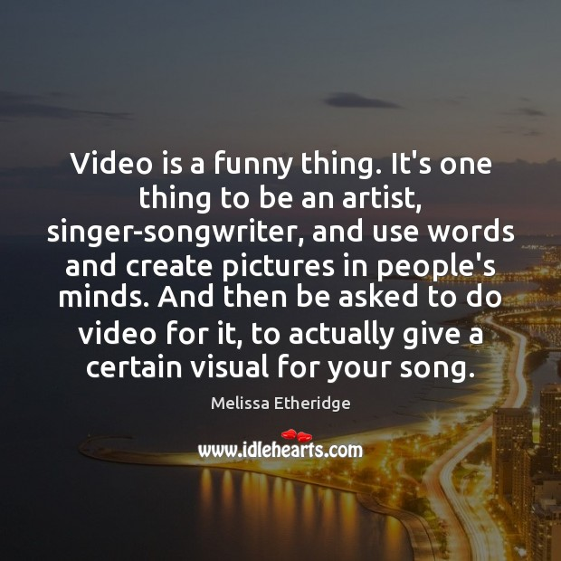 Video is a funny thing. It's one thing to be an artist, Melissa Etheridge Picture Quote