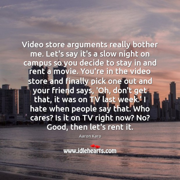 Image, Video store arguments really bother me. Let's say it's a slow night
