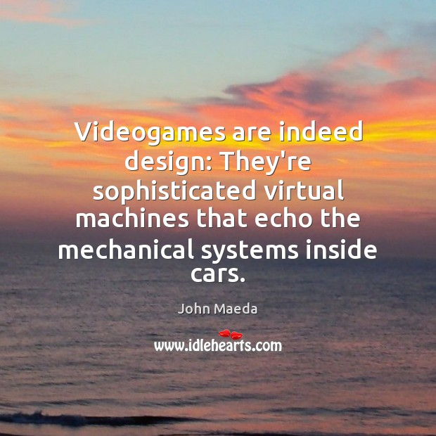Videogames are indeed design: They're sophisticated virtual machines that echo the mechanical John Maeda Picture Quote