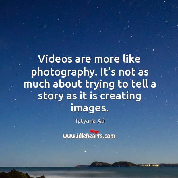 Videos are more like photography. It's not as much about trying to tell a story as it is creating images. Image