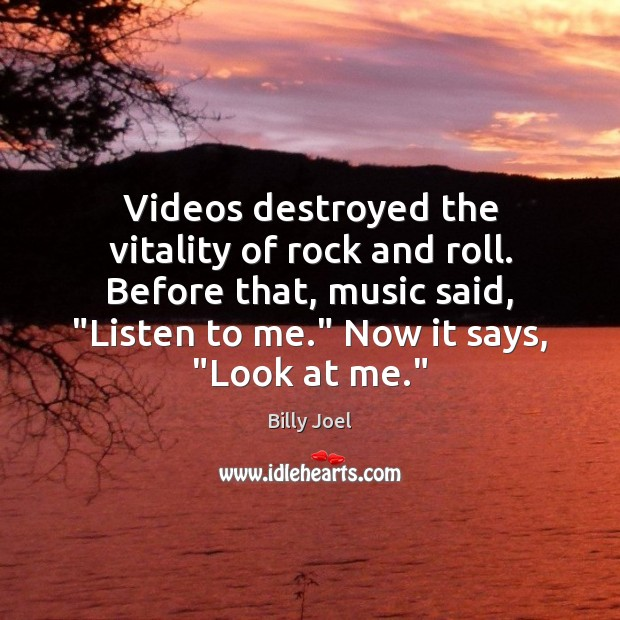 """Videos destroyed the vitality of rock and roll. Before that, music said, """" Image"""