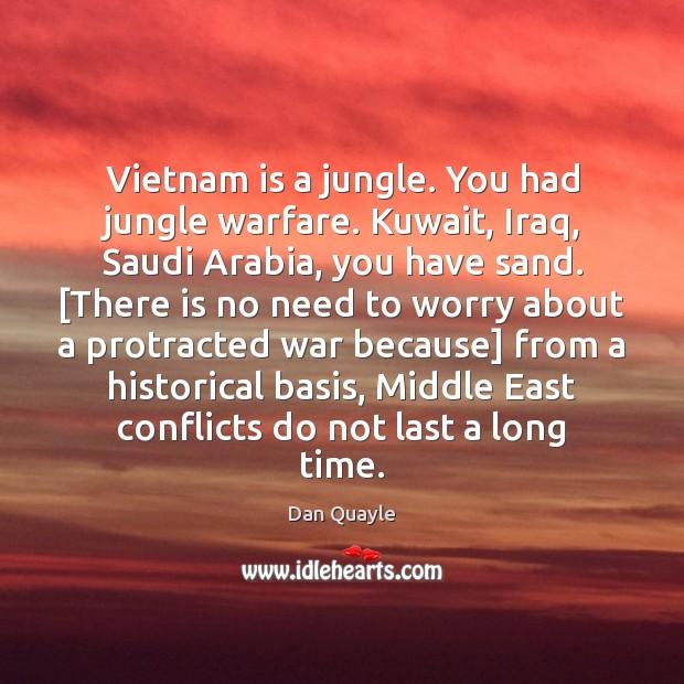 Vietnam is a jungle. You had jungle warfare. Kuwait, Iraq, Saudi Arabia, Image