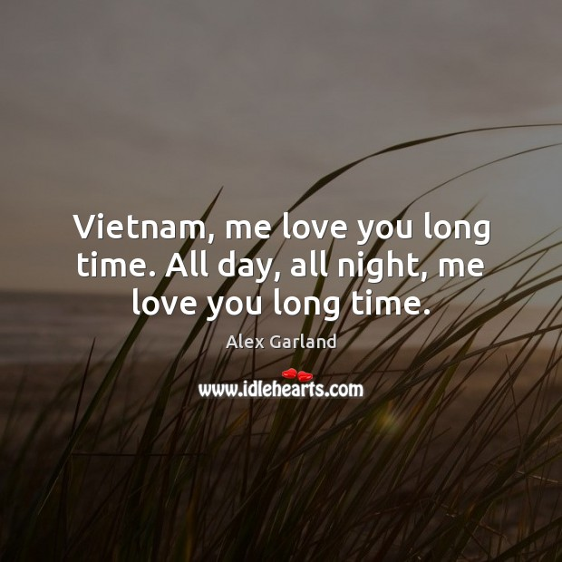Vietnam, me love you long time. All day, all night, me love you long time. Image