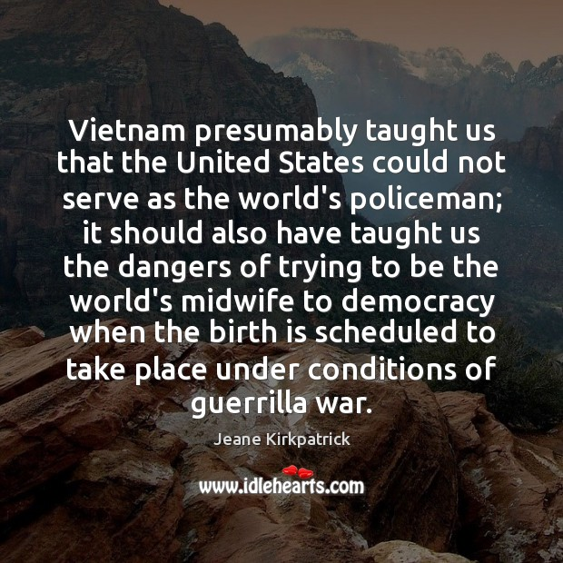 Vietnam presumably taught us that the United States could not serve as Jeane Kirkpatrick Picture Quote