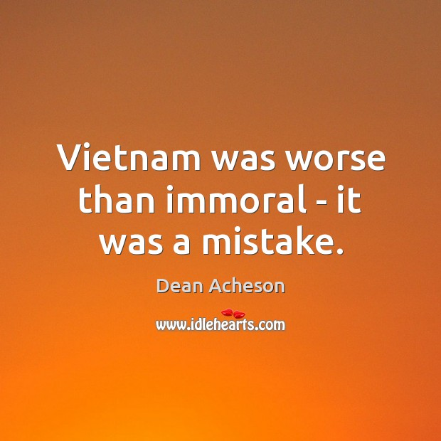Image, Vietnam was worse than immoral – it was a mistake.