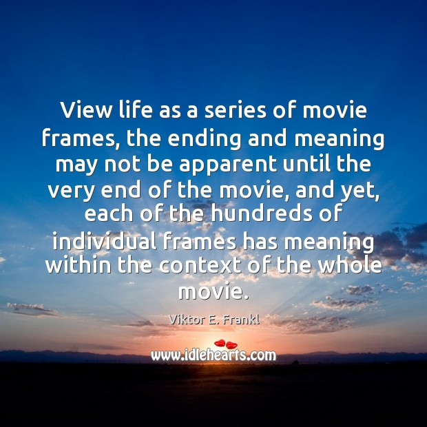 View life as a series of movie frames, the ending and meaning Viktor E. Frankl Picture Quote