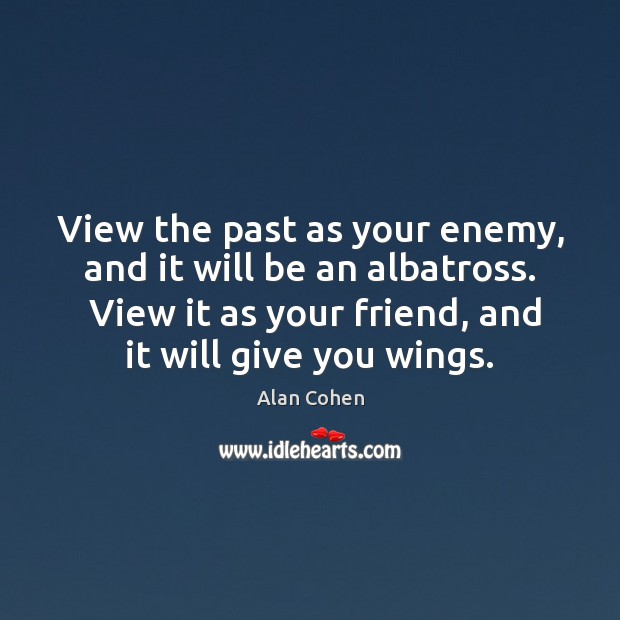 Image, View the past as your enemy, and it will be an albatross.