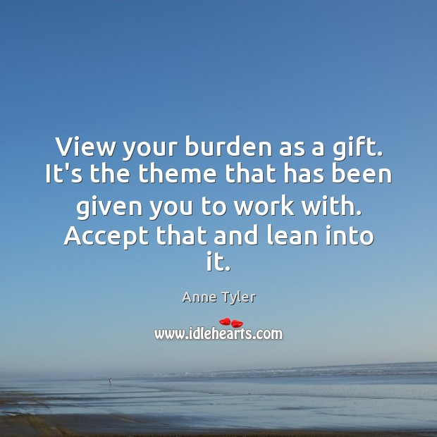 View your burden as a gift. It's the theme that has been Anne Tyler Picture Quote