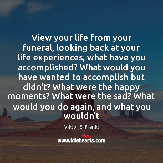 View your life from your funeral, looking back at your life experiences, Viktor E. Frankl Picture Quote
