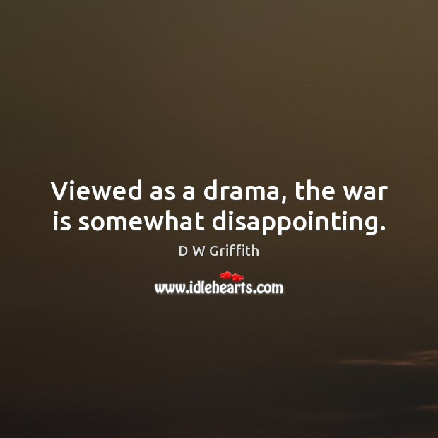 Viewed as a drama, the war is somewhat disappointing. D W Griffith Picture Quote