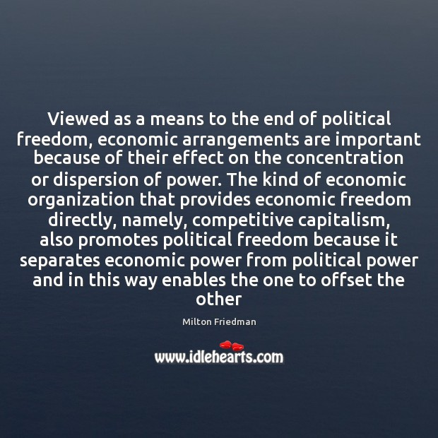 Viewed as a means to the end of political freedom, economic arrangements Milton Friedman Picture Quote