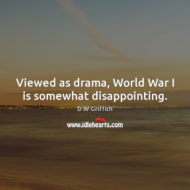 Viewed as drama, World War I is somewhat disappointing. D W Griffith Picture Quote
