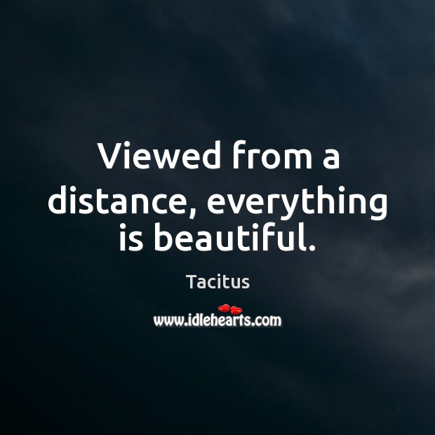 Tacitus Picture Quote image saying: Viewed from a distance, everything is beautiful.
