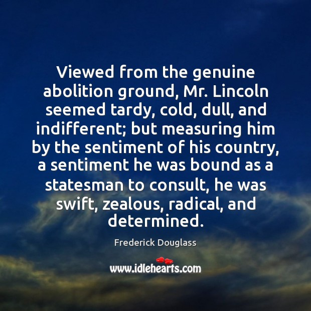 Image, Viewed from the genuine abolition ground, Mr. Lincoln seemed tardy, cold, dull,