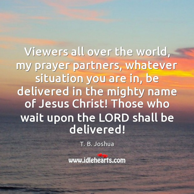 Viewers all over the world, my prayer partners, whatever situation you are T. B. Joshua Picture Quote