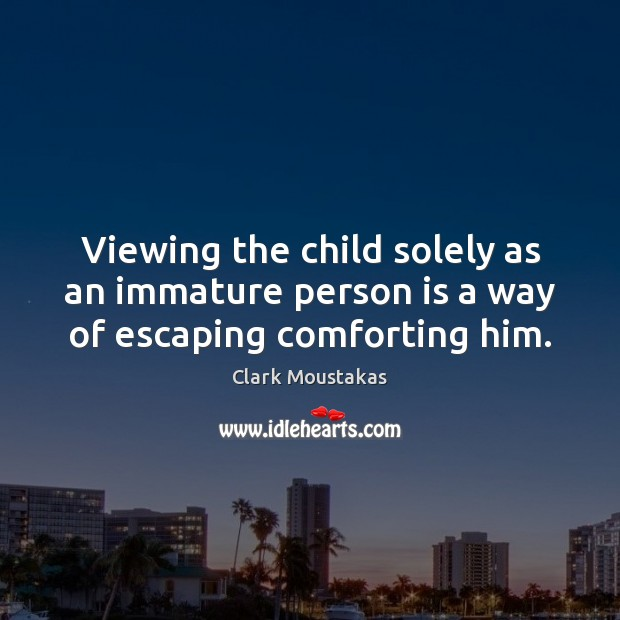 Viewing the child solely as an immature person is a way of escaping comforting him. Image