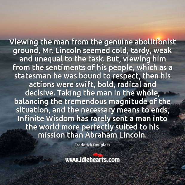 Viewing the man from the genuine abolitionist ground, Mr. Lincoln seemed cold, Frederick Douglass Picture Quote