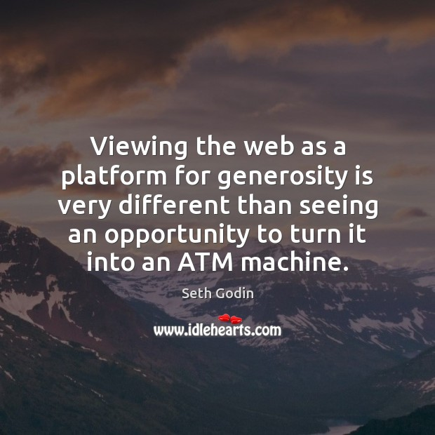 Viewing the web as a platform for generosity is very different than Seth Godin Picture Quote