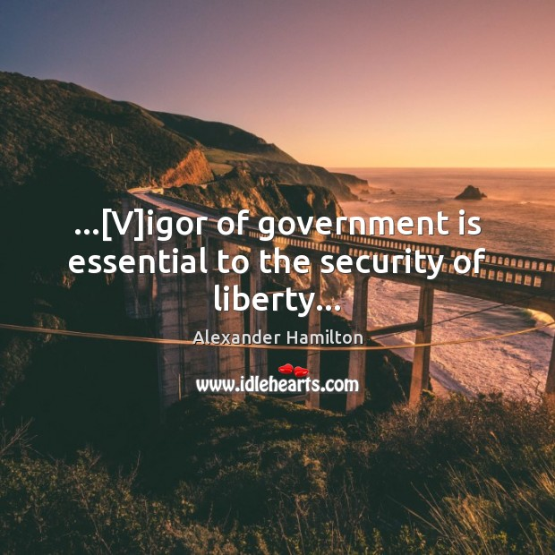 Image, …[V]igor of government is essential to the security of liberty…