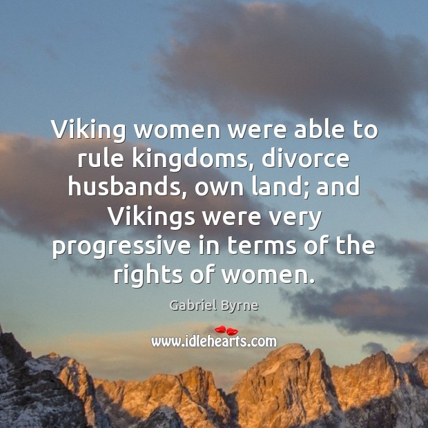 Viking women were able to rule kingdoms, divorce husbands, own land; and Gabriel Byrne Picture Quote