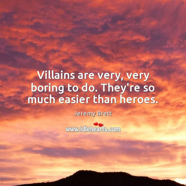 Villains are very, very boring to do. They're so much easier than heroes. Image