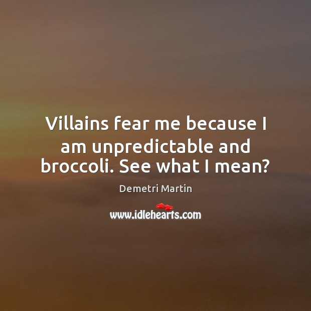 Villains fear me because I am unpredictable and broccoli. See what I mean? Demetri Martin Picture Quote