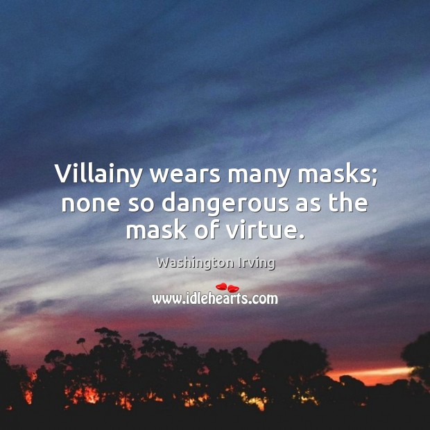 Villainy wears many masks; none so dangerous as the mask of virtue. Washington Irving Picture Quote