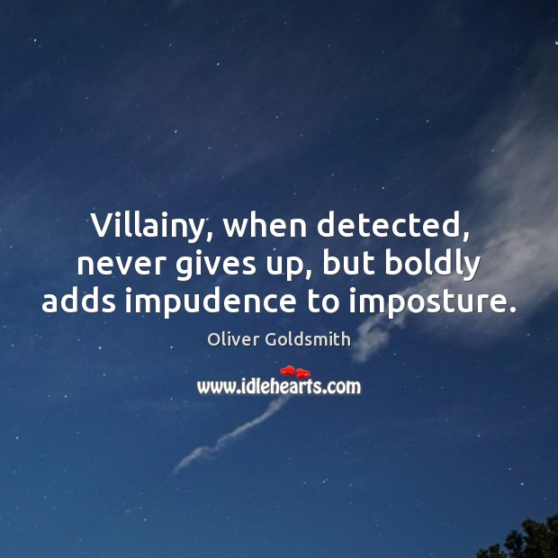 Villainy, when detected, never gives up, but boldly adds impudence to imposture. Oliver Goldsmith Picture Quote