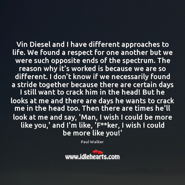 Vin Diesel and I have different approaches to life. We found a Paul Walker Picture Quote
