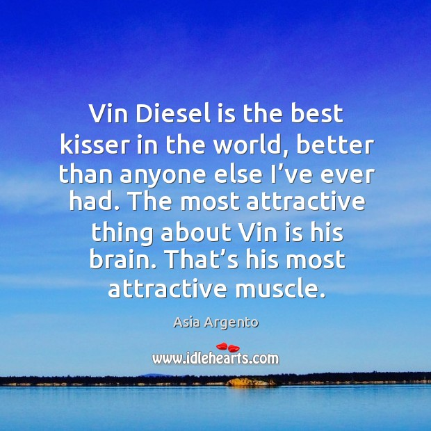 Image, Vin diesel is the best kisser in the world, better than anyone else I've ever had.