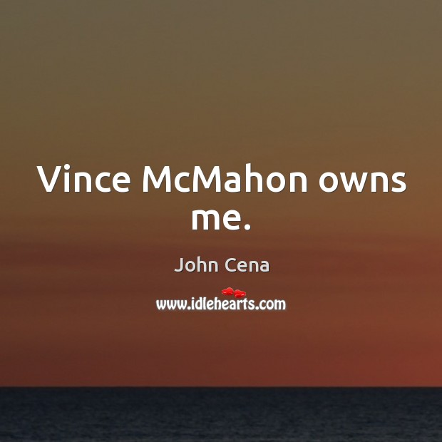 Vince McMahon owns me. John Cena Picture Quote