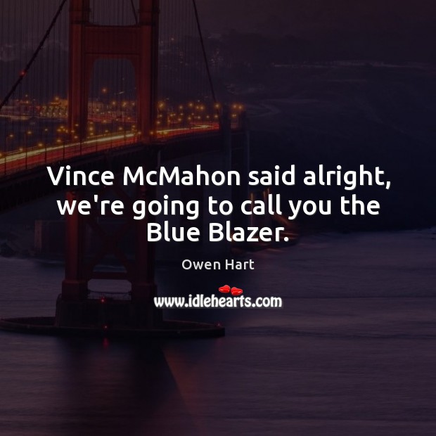Vince McMahon said alright, we're going to call you the Blue Blazer. Image