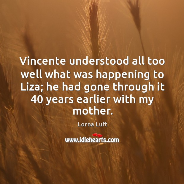 Vincente understood all too well what was happening to liza; he had gone through it 40 years earlier with my mother. Image