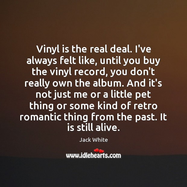 Vinyl is the real deal. I've always felt like, until you buy Jack White Picture Quote