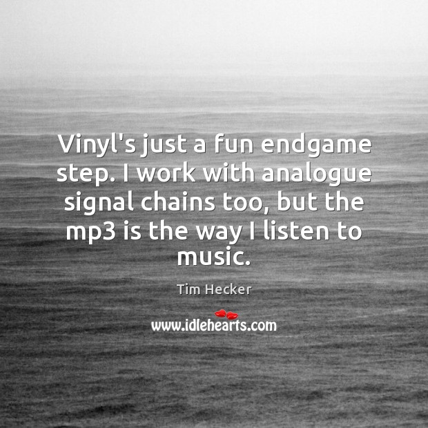 Image, Vinyl's just a fun endgame step. I work with analogue signal chains