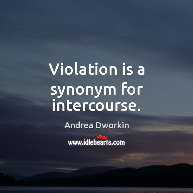 Violation is a synonym for intercourse. Andrea Dworkin Picture Quote