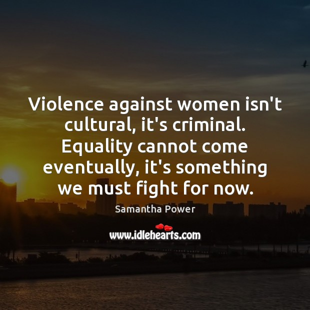 Image, Violence against women isn't cultural, it's criminal. Equality cannot come eventually, it's
