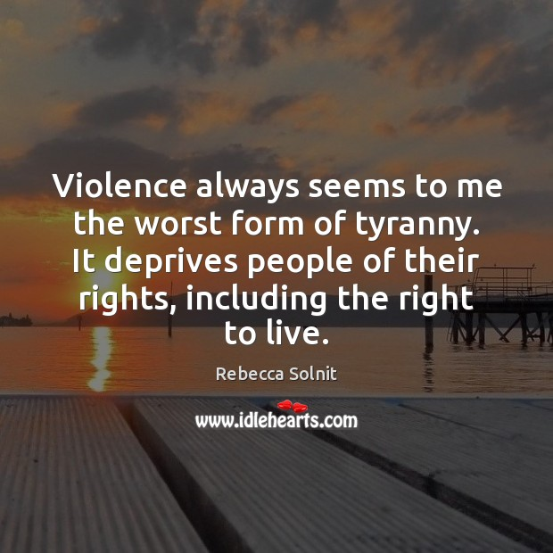 Violence always seems to me the worst form of tyranny. It deprives Rebecca Solnit Picture Quote