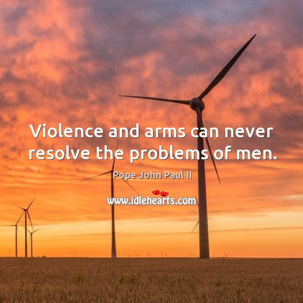Violence and arms can never resolve the problems of men. Image
