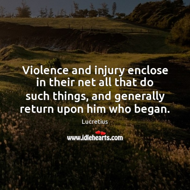 Violence and injury enclose in their net all that do such things, Lucretius Picture Quote