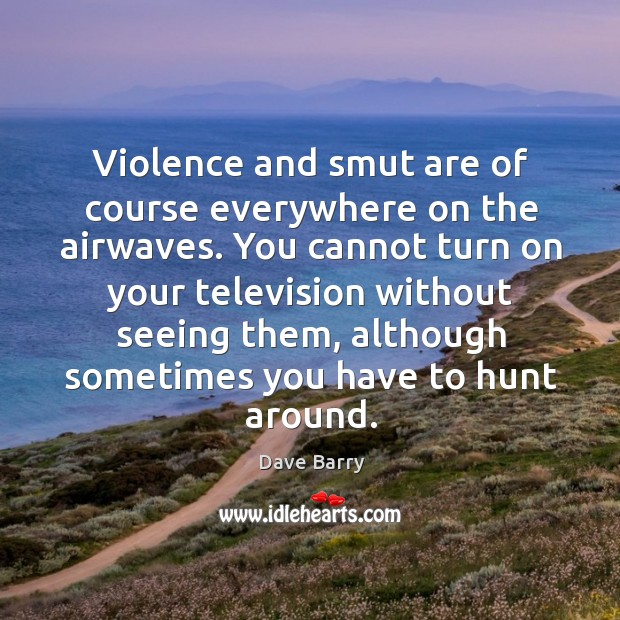 Image, Violence and smut are of course everywhere on the airwaves.