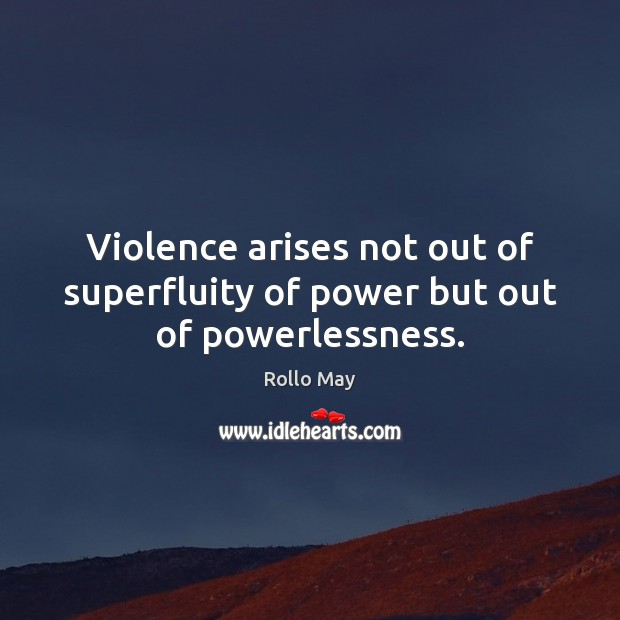 Violence arises not out of superfluity of power but out of powerlessness. Image