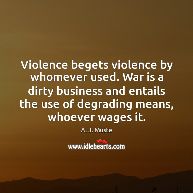 Violence begets violence by whomever used. War is a dirty business and Image