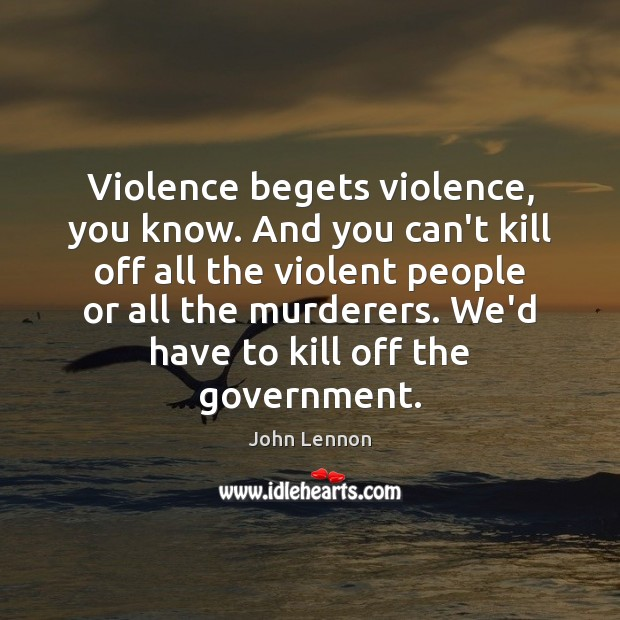 Image, Violence begets violence, you know. And you can't kill off all the