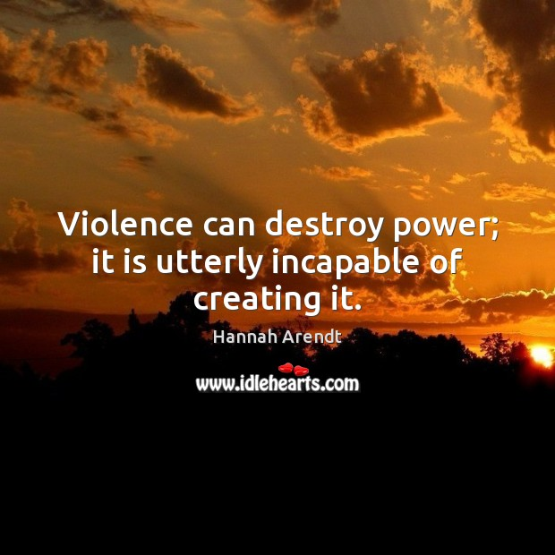 Violence can destroy power; it is utterly incapable of creating it. Hannah Arendt Picture Quote