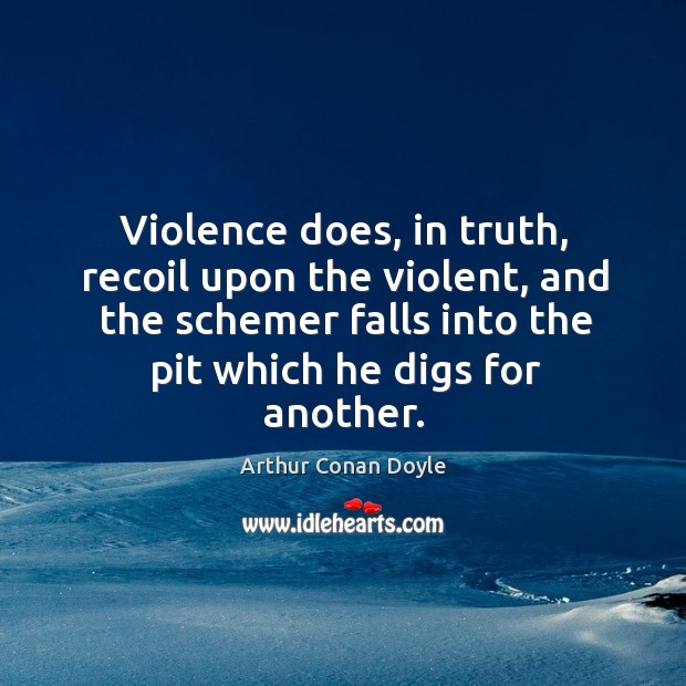 Violence does, in truth, recoil upon the violent, and the schemer falls into the pit which he digs for another. Image