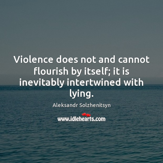 Violence does not and cannot flourish by itself; it is inevitably intertwined with lying. Image