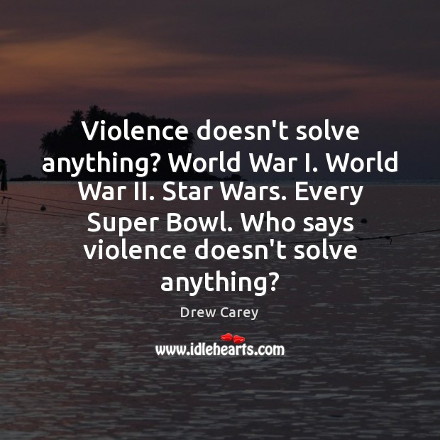 Violence doesn't solve anything? World War I. World War II. Star Wars. Drew Carey Picture Quote