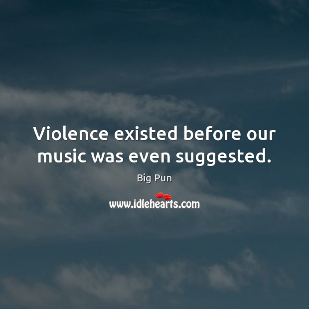 Violence existed before our music was even suggested. Image